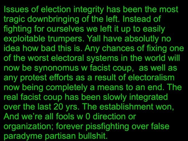 Issues of election integrity has been the most tragic downbringing of the left. Instead of fighting for ourselves we left it up to easily exploitable trumpers. Yall have absolutly no idea how bad this is. Any chances of fixing one of the worst electoral systems in the world will now be synonomus w facist coup, as well as any protest efforts as a result of electoralism now being completely a means to an end. The real facist coup has been slowly integrated over the last 20 yrs. The establishment won, And we're all fools w 0 direction or organization forever pissfighting over false paradyme partisan bullshit memes