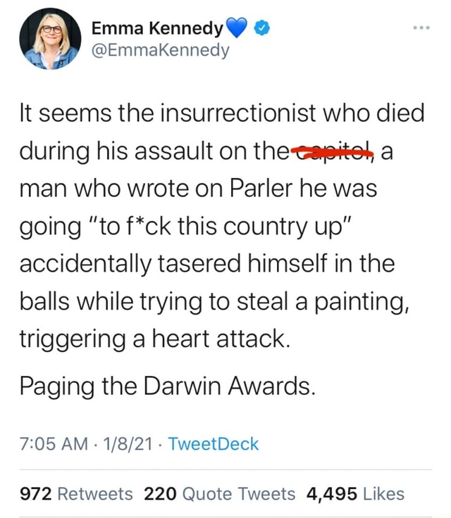 It seems the insurrectionist who died during his assault on the cayetet, a man who wrote on Parler he was going to f*ck this country up accidentally tasered himself in the balls while trying to steal a painting, triggering a heart attack. Paging the Darwin Awards. AM TweetDeck memes