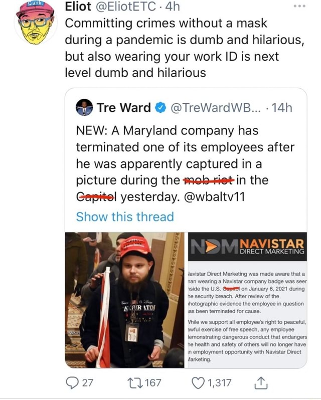 Eliot EliotETC Committing crimes without a mask during a pandemic is dumb and hilarious, but also wearing your work ID is next level dumb and hilarious Tre Ward TreWardWB NEW A Maryland company has terminated one of its employees after he was apparently captured in a picture during the in the Gapitel yesterday. wbaltv11 Show this thread NAVISTAR DIRECT MARKETING tavistar Direct Marketing was made aware that a nan wearing a Navistar company badge was seer aside the US, on January 6, 2021 during he security breach. After review of the Jhotographic evidence the employee in question as been terminated for cause. Vhile we support all employee's right to peaceful, awful exercise of free speech, any employee lemonstrating dangerous conduct that endangers he health and safety of others will no