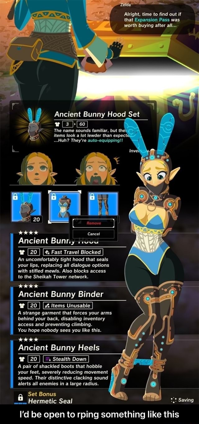 Alright, time to find out if that Expansion Pass was worth buying after all Ancient Bunny Hood Set 60 The name sounds familiar, but the items look a lot lewder than expect Huh They're auto equipping Remove Cancel Ancient Bunny w 20 I Fast Travel Blocked I An uncomfortably tight hood that seals your lips, replacing all dialogue options with stifled mewls. Also blocks access to the Sheikah Tower network. Ancient Bunny Binder Items Unusable A strange garment that forces your arms behind your back, disabling inventory access and preventing climbing. You hope nobody sees you like this. Ancient Bunny Heels 20 I I Stealth Down A pair of shackled boots that hobble your feet, severely reducing movement speed. Their distinctive clacking sound alerts all enemies in a large radius. Set Bonus Hermetic
