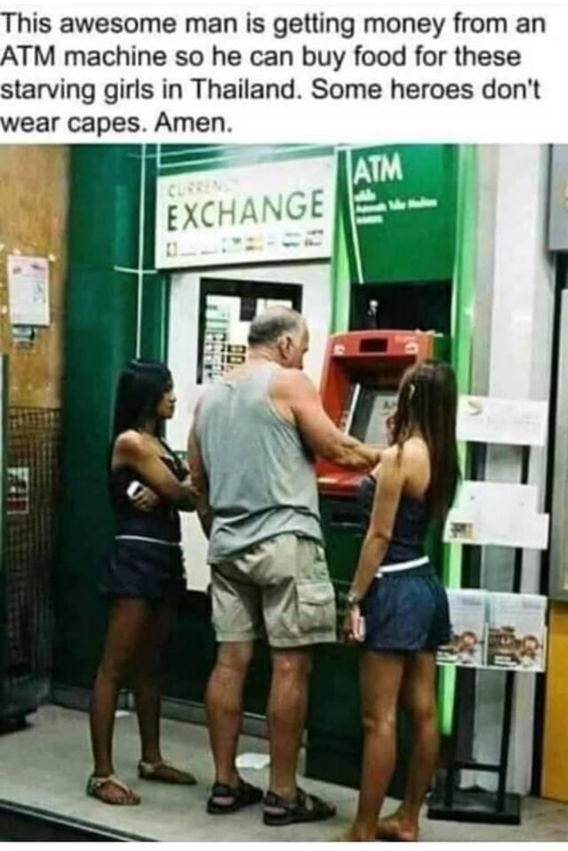 This awesome man is getting money from an ATM machine so he can buy food for these starving girls in Thailand. Some heroes do not ear capes. Amen meme