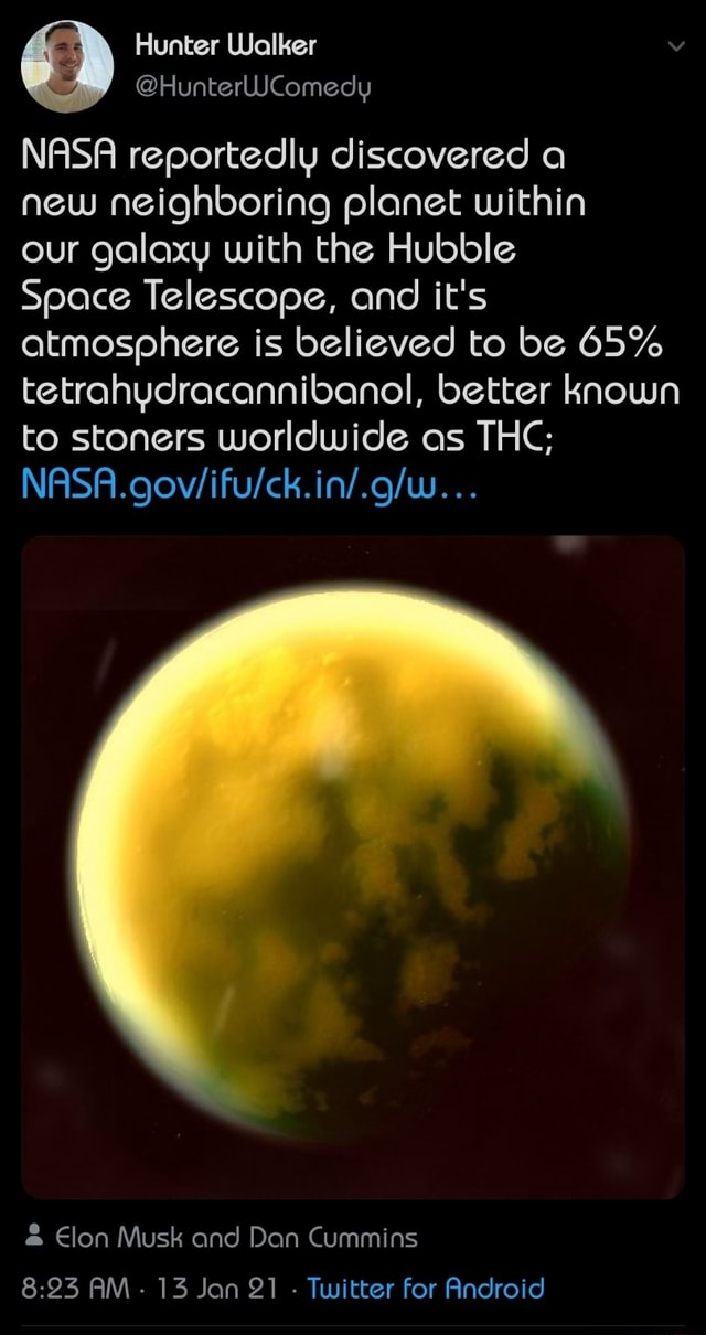NASA reportedly discovered a new neighboring planet within our galaxy with the Hubble Space Telescope, and it's atmosphere is believed to be 65% tetrahydracannibanol, better known to stoners worldwide as THC Elon Musk and Dan Cummins AM 13 Jan 21 Twitter for Android memes