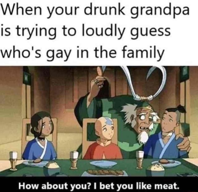 When your drunk grandpa is trying to loudly guess who's gay in the family How about you bet you like meat memes