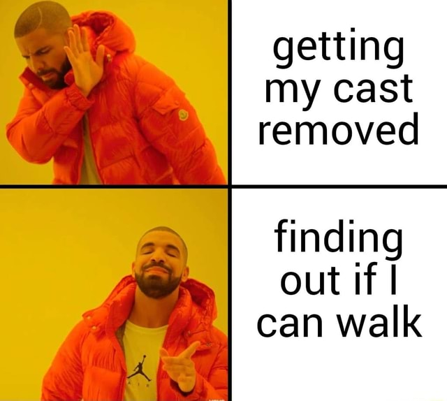 Getting my cast removed finding out if I can walk memes