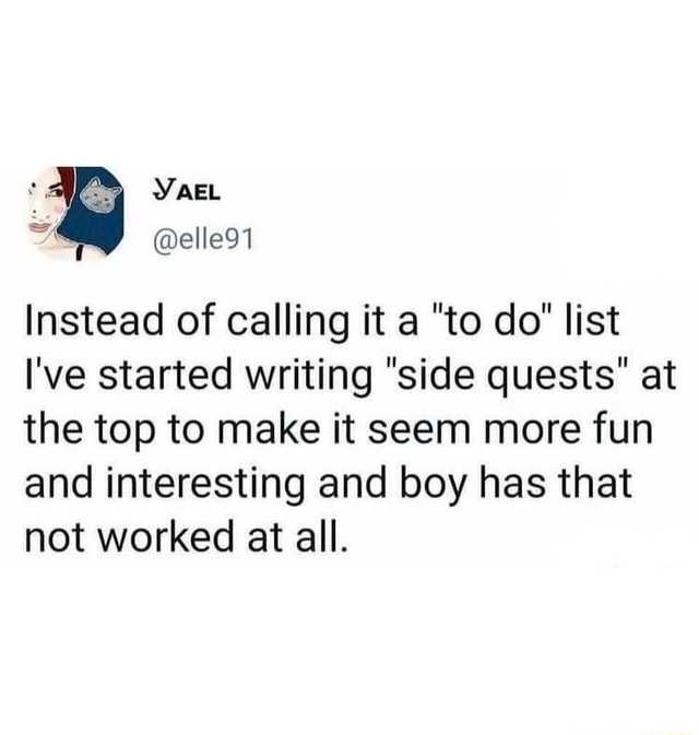 YAEL Instead of calling it a to do list I've started writing side quests at the top to make it seem more fun and interesting and boy has that not worked at all meme