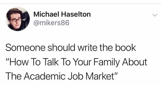Michael Haselton Someone should write the book How To Talk To Your Family About The Academic Job Market memes