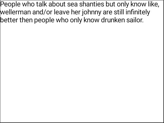 People who talk about sea shanties but only know like, ellerman leave her johnny are still infinitely better then people who only know drunken sailor memes