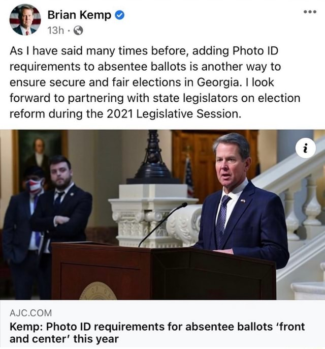 Brian Kemp As I have said many times before, adding Photo ID requirements to absentee ballots is another way to ensure secure and fair elections in Georgia. I look forward to partnering with state legislators on election reform during the 2021 Legislative Session. AIC COM Kemp Photo ID requirements for absentee ballots front and center this year memes