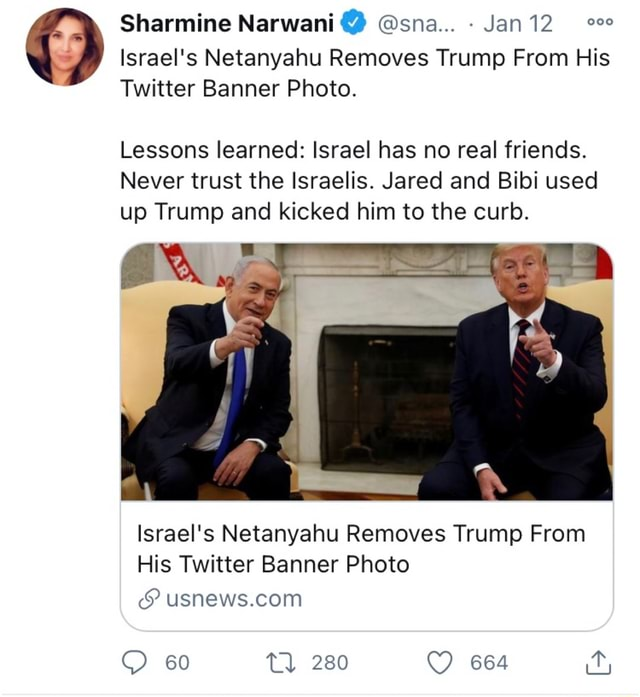 Sharmine Narwani sna Jan Israel's Netanyahu Removes Trump From His Twitter Banner Photo. Lessons learned Israel has no real friends. Never trust the Israelis. Jared and Bibi used up Trump and kicked him to the curb. Israel's Netanyahu Removes Trump From His Twitter Banner Photo 60 280 664 meme