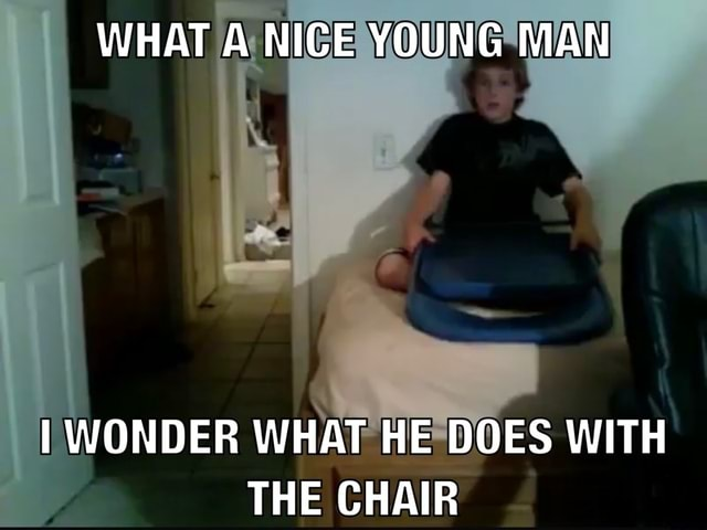 WHAT A NICE YOUNG MAN WONDER WHAT HE DOES WITH THE CHAIR meme