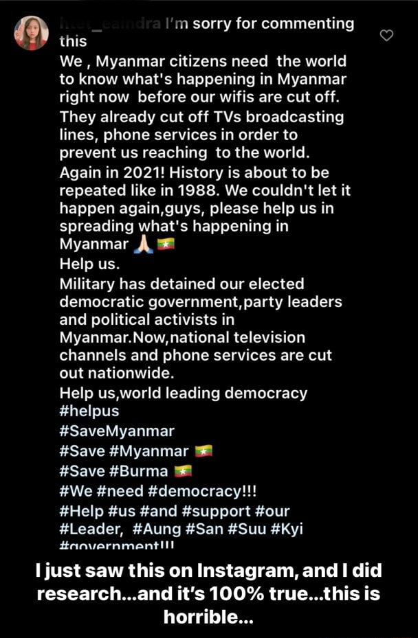 In sorry for commenting this We, Myanmar citizens need the world to know what's happening in Myanmar right now before our wifis are cut off. They already cut off TVs broadcasting lines, phone services in order to prevent us reaching to the world. Again in 2021 History is about to be repeated like in 1988. We couldn't let it happen again,guys, please help us in spreading what's happening in Myanmar Help us. Military has detained our elected democratic government, party leaders and political activists in Myanmar. national television channels and phone services are cut out nationwide. Help us,world leading democracy helpus SaveMyanmar Save Myanmar Save Burma We need democracy  Help us and support our Leader, Aung San Suu Kyi I just saw this on Instagram, and did research and it's 100% true th
