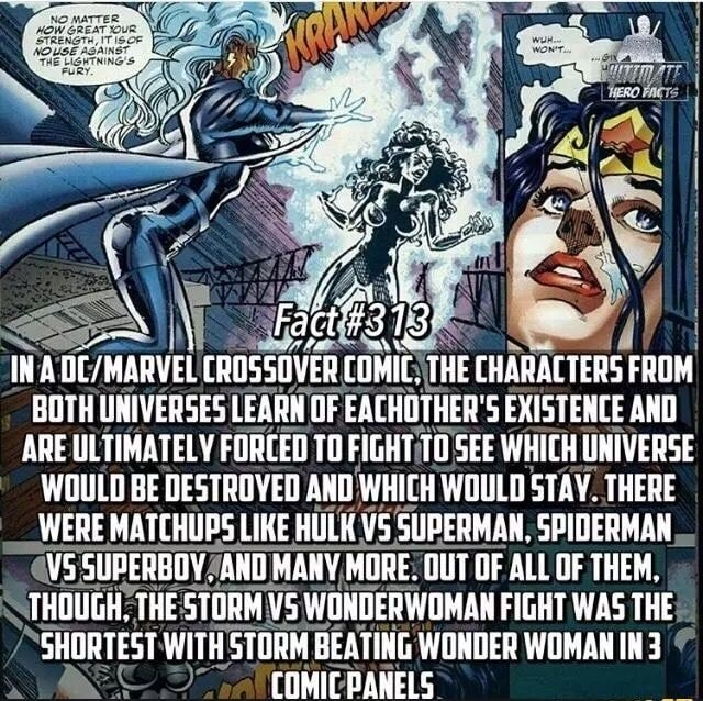 Fatt 3 IWA MARVEL CROSSOVER COMIC. THE CHARACTERS FROM BOTH UNIVERSES LEARN OF EACHOTHER'S EXISTENCE AND ARE ULTIMATELY FORCED 10 FIGHT SEE WHICH UNIVERSE WOULD BE DESTROYED AND WHICH WOULD STAY. THERE WERE MATCHUPS LIKE HULK VS SUPERMAN, SPIDERMAN VS SUPERBOY AND MANY MORE. OUT OF ALL OF THEM, THOUGH. THE STORM VS WONDER WOMAN FIGHT WAS THE SHORTEST WITH STORM BEATING WONDER WOMAN ING COMIC BAWELS memes