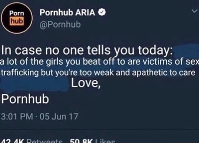 Porn  Pornhub ARIA  Pornhub In case no one tells you today a lot of the girls you beat off to are victims of sex trafficking but you're too weak and apathetic to care Love, Pornhub 301 PM 05 Jun 17 AD AM ER OW  iL aae meme