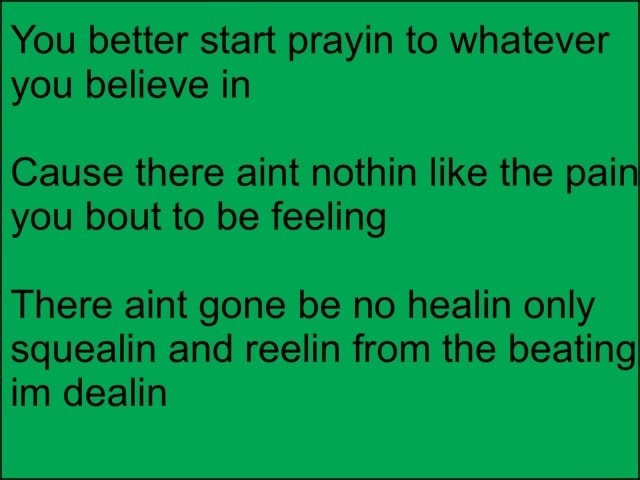 You better start prayin to whatever you believe in Cause there aint nothin like the pain you bout to be feeling There aint gone be no healin only squealin and reelin from the beating im dealin memes