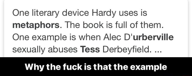 One literary device Hardy uses is metaphors. The book is full of them. One example is when Alec D'urberville sexually abuses Tess Derbeyfield. Why the fuck is that the example  Why the fuck is that the example memes
