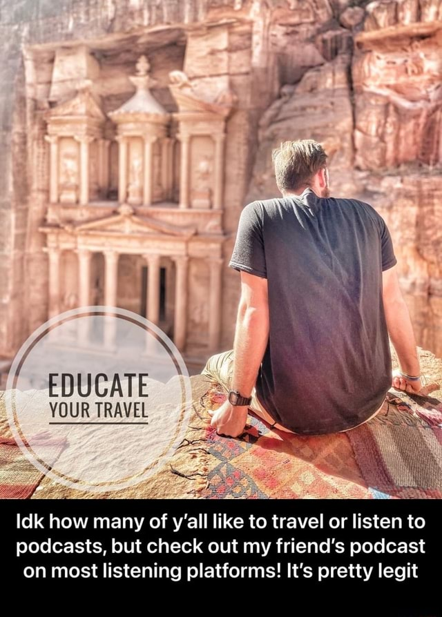 EDUCATE YOUR TRAVEL Idk how many of y'all like to travel or listen to podcasts, but check out my friend's podcast on most listening platforms It's pretty legit  Idk how many of y'all like to travel or listen to podcasts, but check out my friend's podcast on most listening platforms It's pretty legit memes