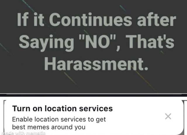 If it Continues after Saying NO', That's Harassment. Turn on location services Enable location services to get best memes around you