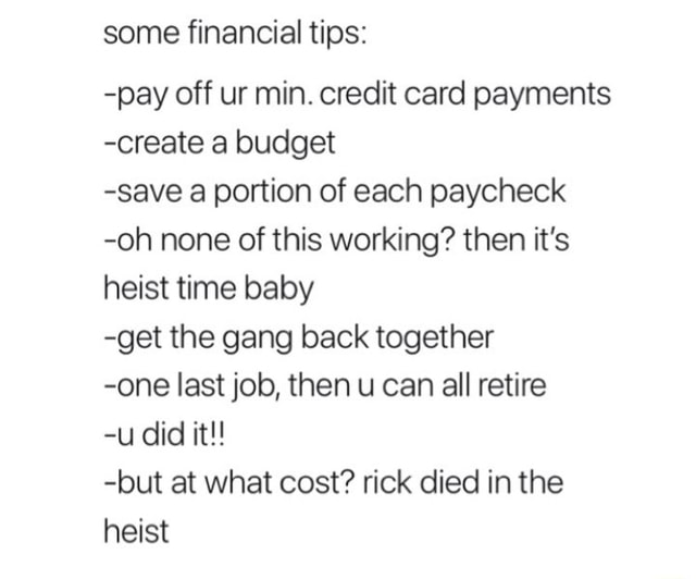 Some financial tips  pay off ur min. credit card payments create a budget save a portion of each paycheck oh none of this working then it's heist time baby get the gang back together one last job, then u can all retire u did it  but at what cost rick died in the heist meme