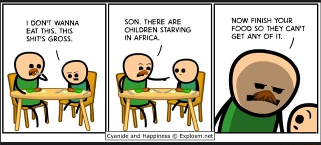 I DON'T WANNA SON. THERE ARE NOW FINISH YOUR EAT THIS. THIS CHILDREN STARVING FOOD SO THEY CAN'T SHIT'S GROSS. IN AFRICA. GET ANY OF IT. Cyanide and Happiness and and Happiness net memes