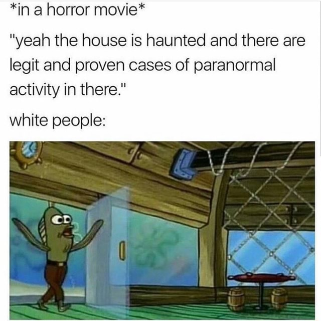 *in a horror movie* yeah the house is haunted and there are legit and proven cases of paranormal activity in there. white people memes