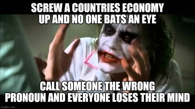 SCREW A COUNTRIES ECONOMY UP AND NO ONE BATS AN EYE CALL SOMEONE THE WRONG PRONOUN AND EVERYONE LOSES THEIR MIND meme