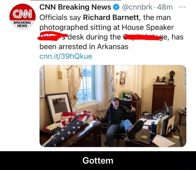 CNN Breaking News cnnbrk Officials say Richard Barnett, the man photographed sitting at House Speaker desk during the has been arrested in Arkansas Gottem CINN BREAKING NEWS cnn. Gottem memes