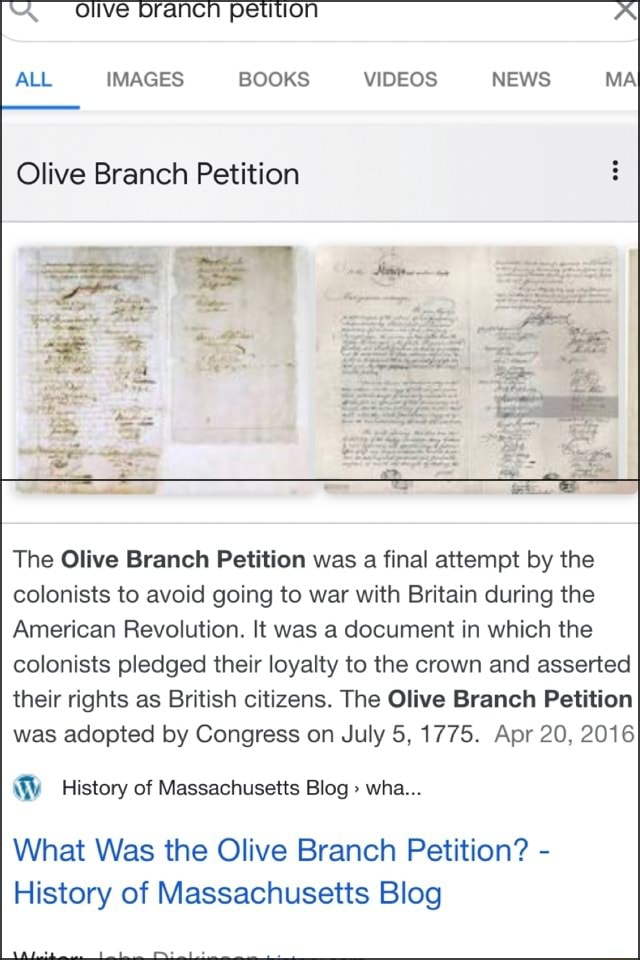 Olive Drancn petition A ALL IMAGES BOOKS NEWS MA Olive Branch Petition The Olive Branch Petition was a final attempt by the colonists to avoid going to war with Britain during the American Revolution. It was a document in which the colonists pledged their loyalty to the crown and asserted their rights as British citizens. The Olive Branch Petition was adopted by Congress on July 5, 1775. Apr 20, 2016 History of Massachusetts Blog wha What Was the Olive Branch Petition History of Massachusetts Blog meme