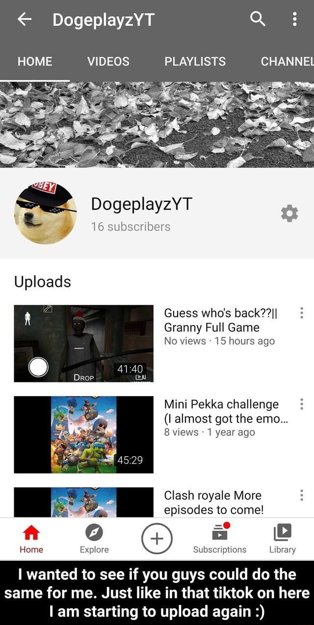 DogeplayzYT HOME PLAY LS CHANNEL DogeplayzYT 16 subscribers Uploads Guess who's Granny Full Game No views 15 hours ago Mini Pekka challenge l almost got the emo 8 views 1 year ago I Clash royale More episodes to come ft Home Explore Subscriptions Library I wanted to see if you guys could do the same for me. Just like in that tiktok on here am starting to upload again I wanted to see if you guys could do the same for me. Just like in that tiktok on here I am starting to upload again memes