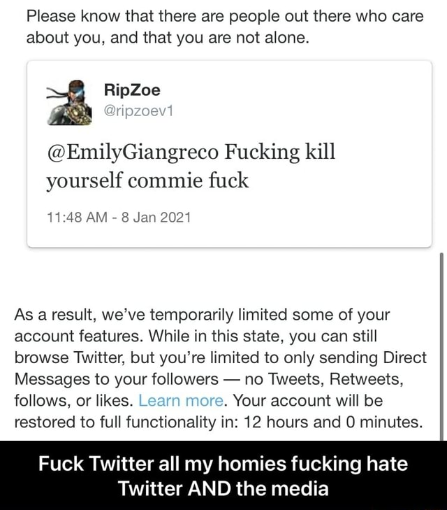 Please know that there are people out there who care about you, and that you are not alone. EmilyGiangreco Fucking kill yourself commie fuck AM 8 Jan 2021 As a result, we've temporarily limited some of your account features. While in this state, you can still browse Twitter, but you're limited to only sending Direct Messages to your followers no Tweets, Retweets, follows, or likes. Learn more. Your account will be restored to full functionality in 12 hours and minutes. Fuck Twitter all my homies fucking hate Twitter AND the media Fuck Twitter all my homies fucking hate Twitter AND the media memes