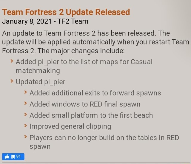 Team Fortress 2 Update Released January 8, 2021 Team An update to Team Fortress 2 has been released. The update will be applied automatically when you restart Team Fortress 2. The major changes include Added pl pier to the list of maps for Casual matchmaking Updated pl pier Added additional exits to forward spawns Added windows to RED final spawn Added small platform to the first beach Improved general clipping Players can no longer build on the tables in RED spawn memes