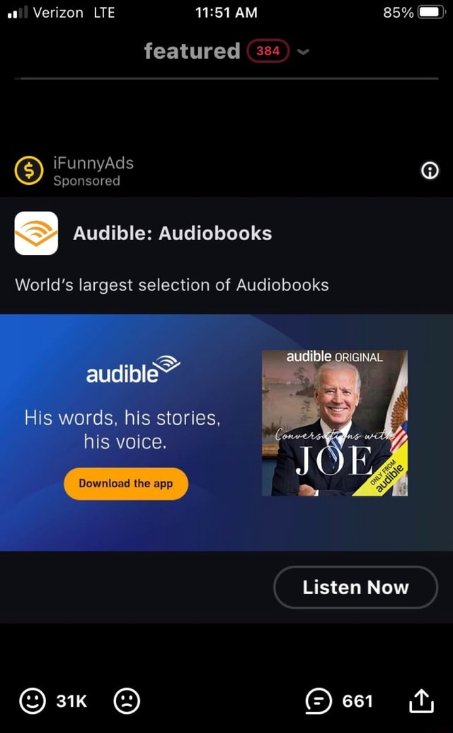 At Verizon LTE AM 85% featured 384 iFunnyAds GS Sponsored iFunnyAds S Audible Audiobooks World's largest selection of Audiobooks le ORIGINAL audible His words, his stories, his voice. Download the app Listen Now 661 meme