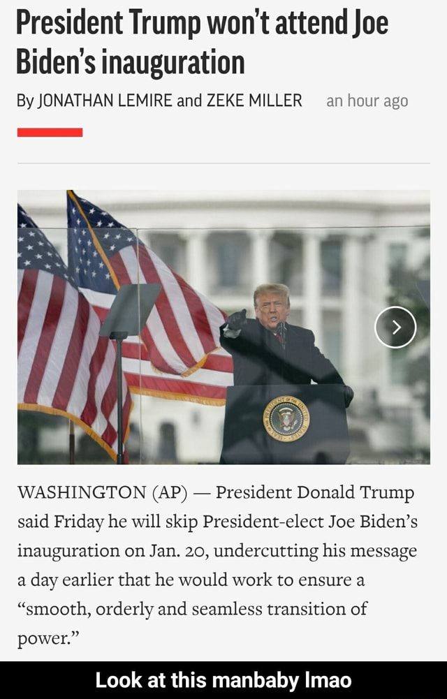 President Trump won't attend Joe Biden's inauguration By JONATHAN LEMIRE and ZEKE MILLER an hour ago WASHINGTON AP President Donald Trump said Friday he will skip President elect Joe Biden's inauguration on Jan. 20, undercutting his message a day earlier that he would work to ensure a smooth, orderly and seamless transition of power. Look at this manbaby Imao Look at this manbaby lmao meme