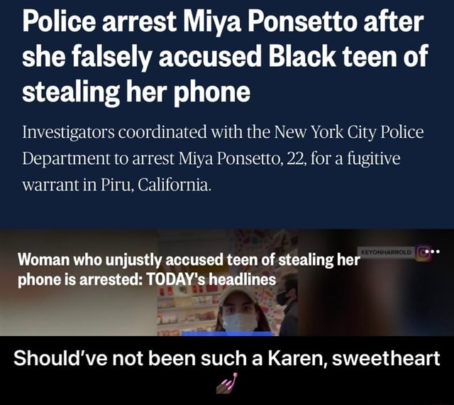 Police arrest Miya Ponsetto after she falsely accused Black teen of stealing her phone Investigators coordinated with the New York City Police Department to arrest Miya Ponsetto, 22, for a fugitive warrant in Piru, California. Woman who unjustly accused teen of stealing her phone is arrested TODAY's headlines Should've not been such a Karen, sweetheart Should've not been such a Karen, sweetheart memes