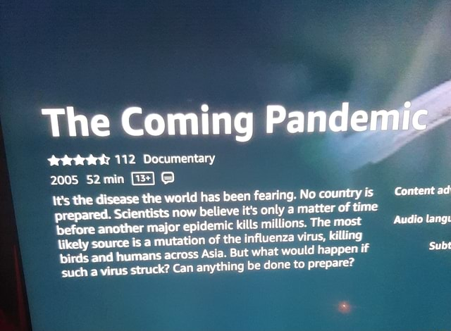 The Coming Pandemic tet 112 Documentary 2005 52 min 3 It's the disease the world has been fearing. No country is prepared. Scientists now believe it's only a matter time before of time what would happen if another major epidemic kills miltions. The most likely source is a mutatio Audio langi Subt n of the influenza virus, killing birds and humans across As ia. But what would happen if Subt such a virus struck Can anything be done to prepare Content ad memes