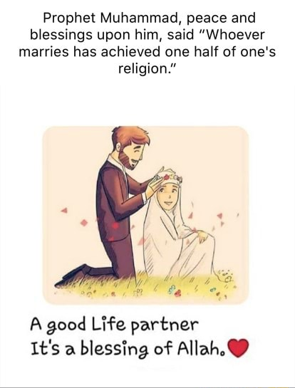 Prophet Muhammad, peace and blessings upon him, said Whoever marries has achieved one half of one's religion. A good Life partner It's a blessing of Allah, memes
