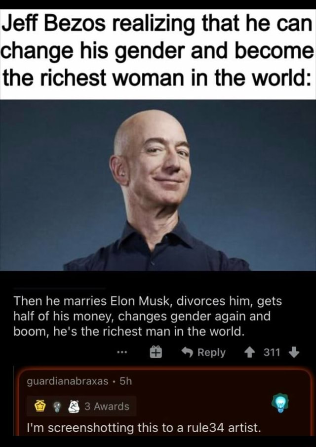 Jeff Bezos realizing that he can change his gender and become the richest woman in the world Then he marries Elon Musk, divorces him, gets half of his money, changes gender again and boom, he's the richest man in the world. Reply 311 guardianabraxas and 3 Awards I'm screenshotting this to a rule34 artist meme