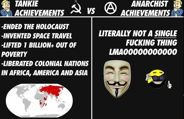 TANKIE ANARCHIST  and  ACHIEVEMENTS VS ACHIEVEMENTS  ACHIEVEMENTS ENDED THE HOLOCAUST INVENTED SPACE TRAVEL LITERALLY NOT A SINGLE LIFTED 1 BILLION OUT OF FUCKING THING POVERTY LMA00000000000 LIBERATED COLONIAL NATIONS IN AFRICA, AMERICA AND ASIA memes