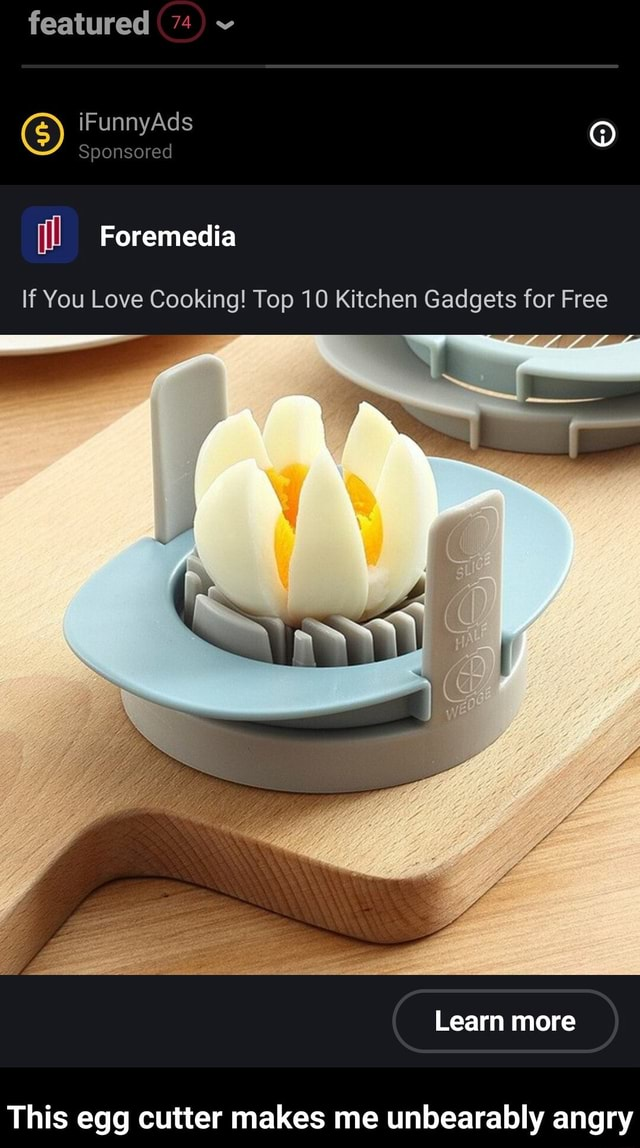 Featured 74  GS iF Sponsored Ad ill Foremedia If You Love Cooking Top 10 Kitchen Gadgets for Free Learn more This egg cutter makes me unbearably angry  This egg cutter makes me unbearably angry meme