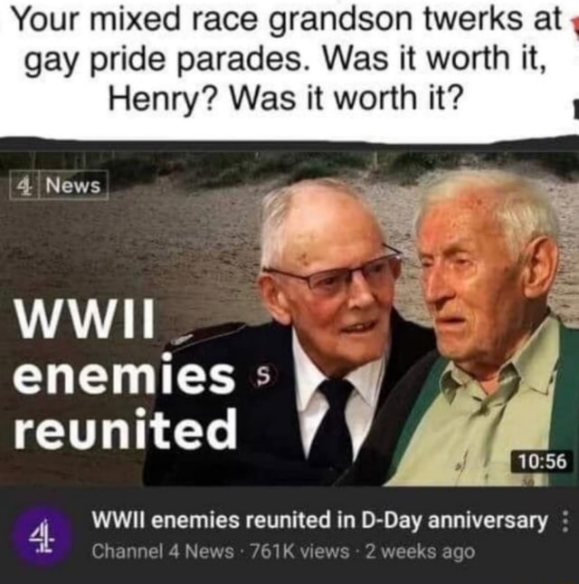 Your mixed race grandson twerks at gay pride parades. Was it worth it, Henry Was it worth it 4. News WWII enemies reunited Channel Ne WWII enemies reunited in D Day anniversary  views 2 weeks ago memes