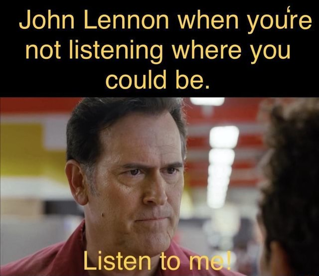 John Lennon when youre not listening where you could be. TO memes
