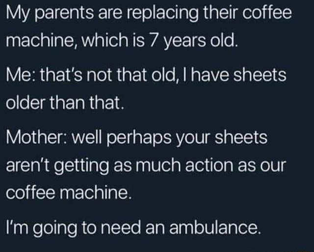 My parents are replacing their coffee machine, which is 7 years old. Me that's not that old, I have sheets older than that. Mother well perhaps your sheets aren't getting as much action as our coffee machine. I'm going to need an ambulance memes