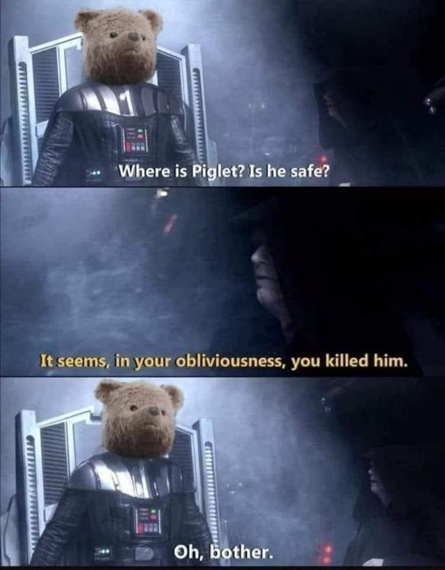 'Where is Piglet Is he safe It tim your obliviousness, you killed him. Oh, Bother memes