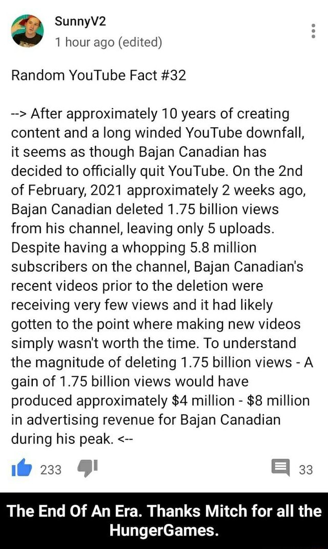 SunnyV2 1 hour ago edited Random YouTube Fact 32 After approximately 10 years of creating content and a long winded YouTube downfall, it seems as though Bajan Canadian has decided to officially quit YouTube. On the of February, 2021 approximately 2 weeks ago, Bajan Canadian deleted 1.75 billion views from his channel, leaving only 5 uploads. Despite having a whopping 5.8 million subscribers on the channel, Bajan Canadian's recent prior to the deletion were receiving very few views and it had likely gotten to the point where making new simply wasn't worth the time. To understand the magnitude of deleting 1.75 billion views  A gain of 1.75 billion views would have produced approximately $4 million  $8 million in advertising revenue for Bajan Canadian during his peak. 1 233 The End Of An Era.