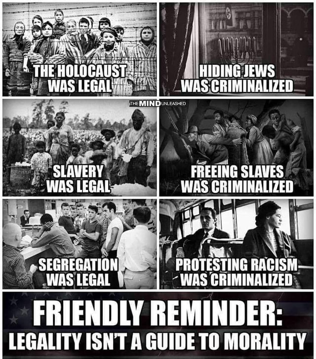HIDING JEWS WAS CRIMINALIZED SLAVERY FREEING SLAVES WAS LEGAL WAS GRIMINALIZED SEGREGATI PROTESTING RACISH. WAS LEGAL I WAS CRIMINALIZED FRIENDLY REMINDER LEGALITY ISN'T A GUIDE TO MORALITY memes