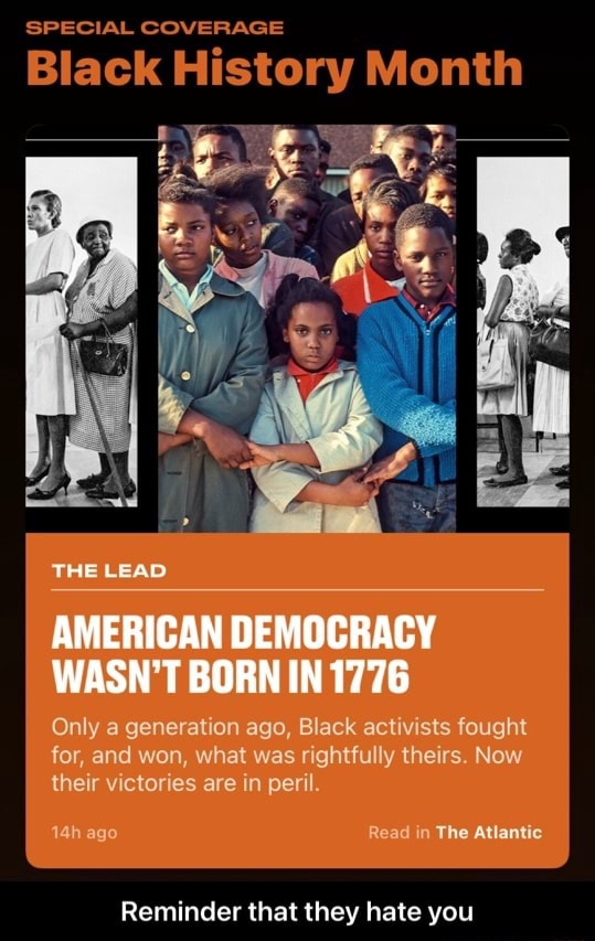 SPECIAL COVERAGE Black History Month THE LEAD at AMERICAN DEMOCRACY WASN'T BORN IN 1776 Only a generation ago, Black activists fought for, and won, what was rightfully theirs. Now their victories are in peril. ago Read in The Atlantic Reminder that they hate you  Reminder that they hate you meme