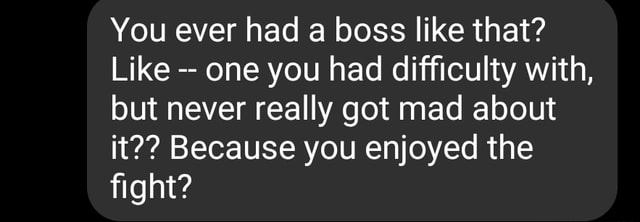 You ever had a boss like that Like one you had difficulty with, but never really got mad about it  Because you enjoyed the fight memes