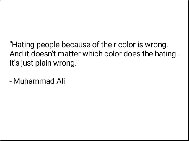 Hating people because of their color is wrong. And it doesn't matter which color does the hating. It's just plain wrong.  Muhammad Ali memes