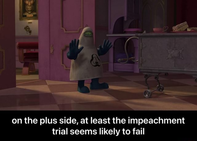 On the plus side, at least the impeachment trial seems likely to fail  on the plus side, at least the impeachment trial seems likely to fail memes