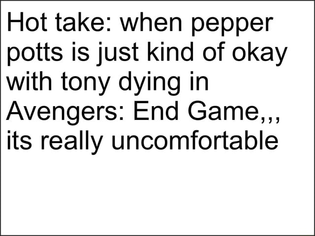Hot take when pepper potts is just kind of okay with tony dying in Avengers End Game, its really uncomfortable meme