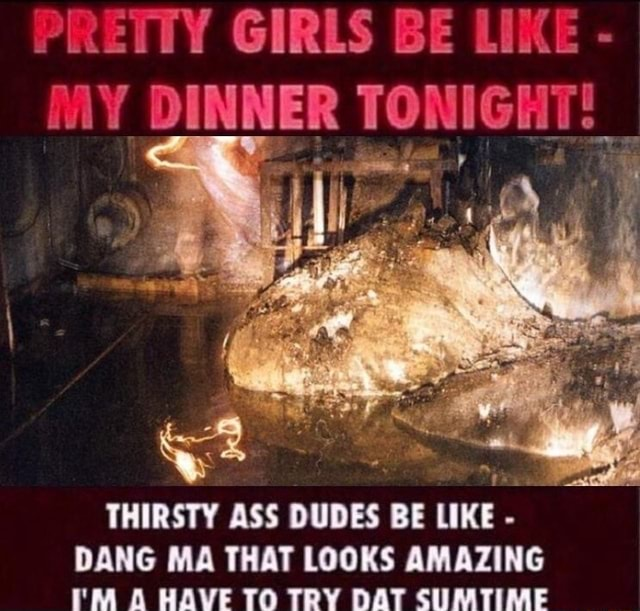 PRETTY GIRLS BE LIKE  DINNER TONIGHT THIRSTY ASS DUDES BE LIKE  DANG MA THAT LOOKS AMAZING I'M HAVE TO TRY DAT SUMTIME memes